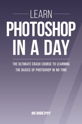 Photoshop: Learn Photoshop In A DAY! - The Ultimate Crash Course to Learning the Basics of Photoshop In No Time (Photoshop, Photoshop course, Photoshop books, Photoshop Development)