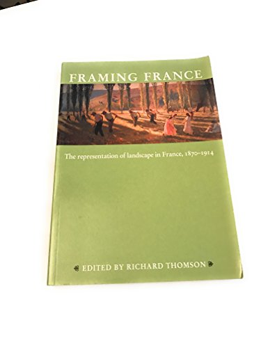 Framing France: Essays On The Representation Of Landscape In France, 1870-1914