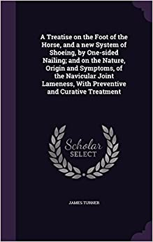 A Treatise on the Foot of the Horse, and a new System of Shoeing, by One-sided Nailing; and on the Nature, Origin and Symptoms, of the Navicular Joint Lameness, With Preventive and Curative Treatment