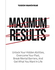 Maximum Results: Unlock Your Hidden Abilities, Overcome Your Past, Break Mental Barriers, And Get What You Want in Life
