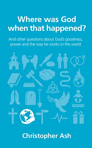 Where was God when that happened?: And other questions about God's goodness, power and the way he works in the world (Questions Christians Ask Book 13) by [Ash, Christopher]