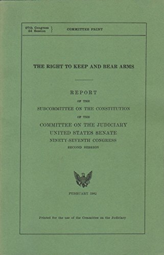 The Right to Keep and Bear Arms. Report of the Subcommittee on the Constitution of the Judiciary United States Senate (The Right To Bear Arms Us Constitution)
