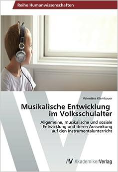 Musikalische Entwicklungim Volksschulalter: Allgemeine, musikalische und sozialeEntwicklung und deren Auswirkungauf den Instrumentalunterricht (German Edition)