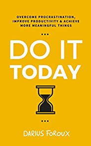 Do It Today: Overcome Procrastination, Improve Productivity, and Achieve More Meaningful Things (English Editi