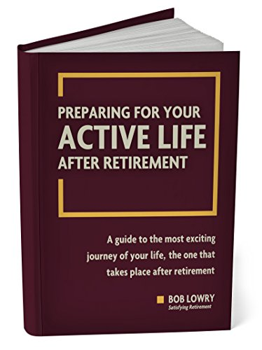 Preparing For Your Active Life After Retirement: A Guide to The Most Exciting Journey of Your Life, The One That Takes Place After Retirement by [Lowry, Bob]
