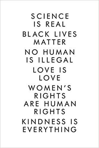 Science Is Real Black Lives Matter No Human Is Illegal Love Is Love Women S Rights Are Human Rights Kindness Is Everything Lgbt Journal Notebook Lesbian Gift Homosexual 6x9 110 Pages Amazon De