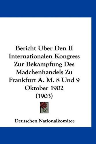 Bericht Uber Den II Internationalen Kongress Zur Bekampfung Des Madchenhandels Zu Frankfurt A. M. 8 Und 9 Oktober 1902 (1903) (German Edition) pdf