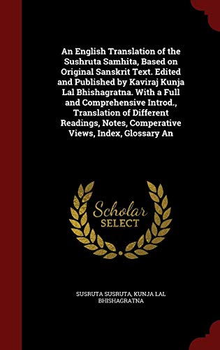 An English Translation of the Sushruta Samhita, Based on Original Sanskrit Text. Edited and Published by Kaviraj Kunja Lal Bhishagratna. With a Full ... Notes, Comperative Views, Index, Glossary An