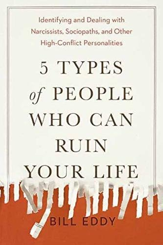 5 Types of People Who Can Ruin Your Life: Identifying and Dealing with Narcissists, Sociopaths, and Other High-Conflict Personalities