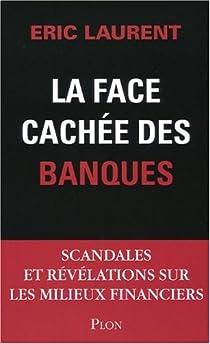La face cachée des banques. Scandales et révélations sur les milieux financiers par Laurent