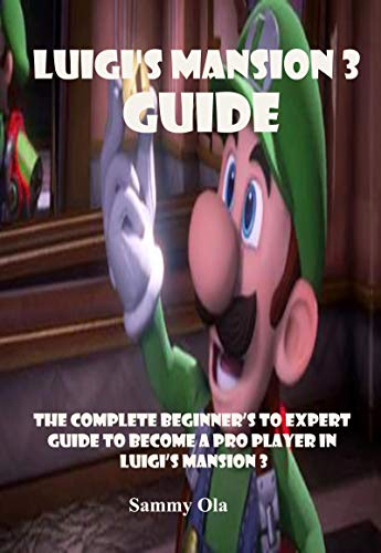 Luigi S Mansion 3 Guide The Complete Beginner S To Expert Guide To Become A Pro Player In Luigi S Mansion 3