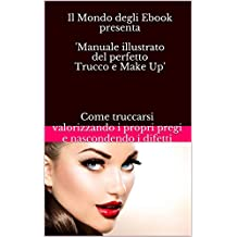 Il Mondo degli Ebook presenta 'Manuale illustrato del perfetto Trucco e Make Up': Come truccarsi valorizzando i propri pregi e nascondendo i difetti (Italian Edition)
