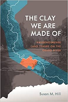 The Clay We are Made of: Haudenosaunee Land Tenure on the Grand River (Critical Studies in Native History)