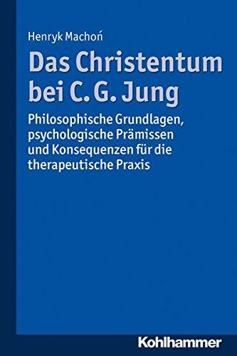 Das Christentum Bei C. G. Jung  Philosophische Grundlagen Psychologische Prämissen Und Konsequenzen Für Die Therapeutische Praxis