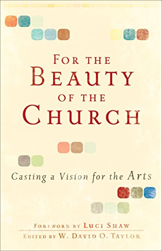For the Beauty of the Church: Casting a Vision for the Arts por W. David O. Taylor
