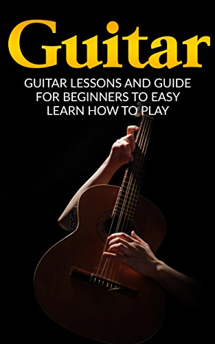 Guitar: Guitar Lessons and Guide for Beginners to Easy Learn How to Play (Guitar Lessons, Guitar Guide, How to Play Guitar, Guitar Beginners Guide)