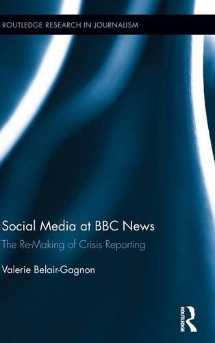 Social Media At BBC News: The Re-Making Of Crisis Reporting (Routledge Research In Journalism)