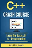 C++:  C++ CRASH COURSE - Beginner's Course To Learn The Basics Of C++ Programming Language: (c++, c++ for beginners, c, java, python, angularjs)