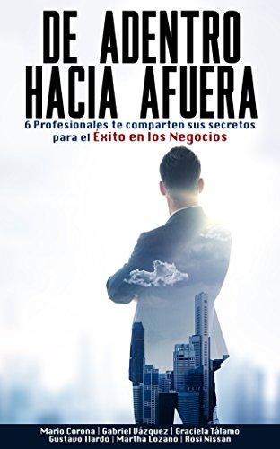 De Adentro hacia afuera: 6 Profesionales te comparten sus secretos para el éxito en los negocios (Spanish Edition)