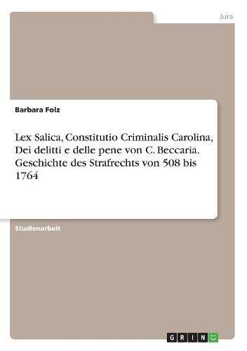 Lex Salica, Constitutio Criminalis Carolina, Dei Delitti E Delle Pene Von C. Beccaria. Geschichte Des Strafrechts Von 508 Bis 1764 (German Edition)