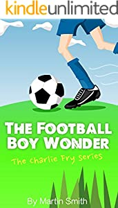 The Football Boy Wonder: (Football book for kids 7-13) (The Charlie Fry Series 1)