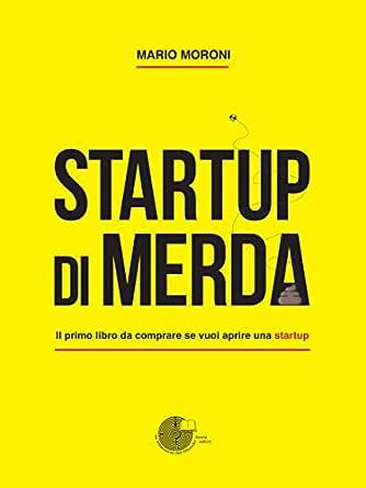 Startup di merda: Il primo libro da comprare se vuoi aprire una startup (Italian Edition) eBook: Mario Moroni: Amazon.es: Tienda Kindle