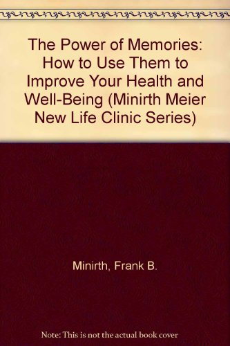 The Power of Memories: How to Use Them to Improve Your Health and Well-Being (Minirth Meier New Life Clinic Series)