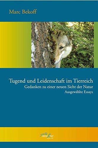Tugend und Leidenschaft im Tierreich: Gedanken zu einer neuen Sicht der Natur - Ausgewählte Essays