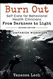 "Burn Out: Self Care for Behavioral Health Clinicians ""From Darkness To Light"" COMPANION WORKBOOK (COMPANION WORKBOOK 2ND EDITION)"