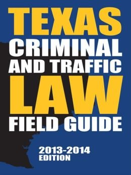 Texas Criminal and Traffic Law Field Guide (2013-2014)