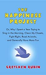 The Happiness Project: Or, Why I Spent a Year Trying to Sing in the Morning, Clean My Closets, Fight Right, Read Aristotle, and Generally Hav