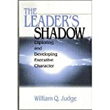 The Leader's Shadow : Exploring and Developing Executive Character, Judge, William Q., 0761915389