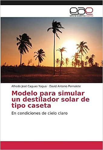 Modelo para simular un destilador solar de tipo caseta: En condiciones de cielo claro: Amazon.es: Alfredo José Caguao Yagua, David Antonio Pernalete: Libros