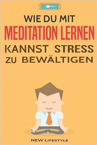 Wie Du mit Meditation lernen kannst Stress zu bewältigen: Meditation für Anfänger und Fortgeschrittene: Volume 1 (Gelassenheit, Energie, Glck)