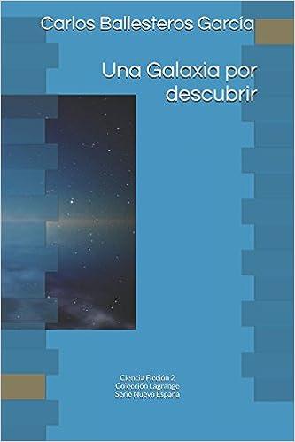 Amazon.com: Una Galaxia por descubrir: Colección Lagrange. Ciencia Ficción 2 (Nueva España) (Spanish Edition) (9781520375861): Carlos Ballesteros García, ...