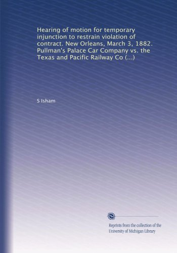 Hearing of motion for temporary injunction to restrain violation of contract. New Orleans, March 3, 1882. Pullman's Palace Car Company vs. the Texas ... Edward S. Isham, of counsel for complainant