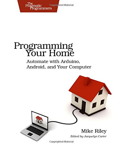 Programming Your Home: Automate With Arduino, Android, and Your Computer (Pragmatic Programmers)