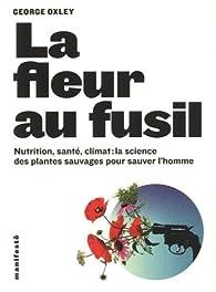 La fleur au fusil: Nutrition, santé, climat:la science des plantes sauvages pour sauver l'homme par George Oxley