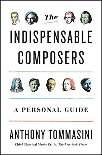 The Indispensable Composers: A Personal Guide: Anthony Tommasini