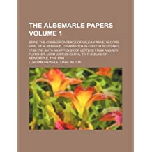 The Albemarle Papers Volume 1; Being the Correspondence of William Anne, Second Earl of Albemarle, Commander-In-Chief in Scotland, 1746-1747, with an