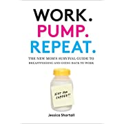 Work. Pump. Repeat.: The New Mom's Survival Guide to Breastfeeding and Going Back to Work