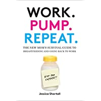 Work. Pump. Repeat.: The New Mom's Survival Guide to Breastfeeding and Going ...