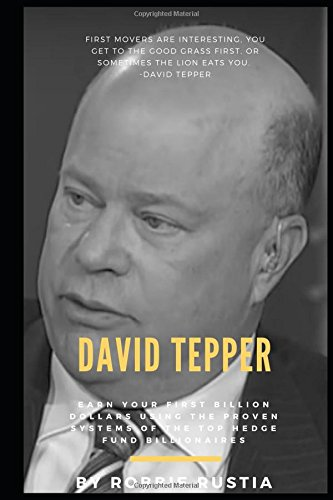 David Tepper: Earn Your First Billion Dollars Using The Proven Systems of the Top Hedge Fund Billionaires