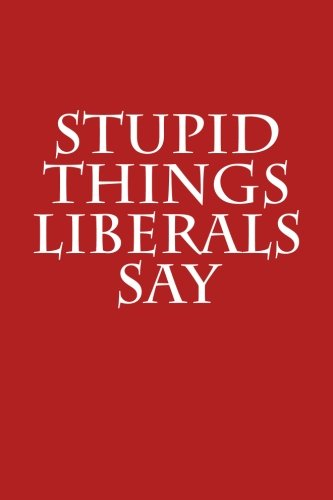 Stupid Things Liberals Say: Funny Gag Gift for Republicans: Blank Lined Journal with Spaces for Dates, 6 X 9 (Volume 1)