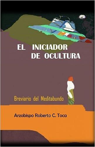 Amazon.com: El Iniciador de Ocultura: Breviario del Meditabundo (Spanish Edition) (9780977907519): Arz. Roberto C. Toca: Books