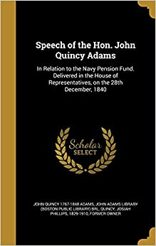Speech of the Hon. John Quincy Adams: In Relation to the Navy Pension Fund. Delivered in the House of Representatives, on the 28th December, 1840