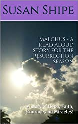 Malchus - a read aloud story for the Resurrection Season: A story of Hope, Faith, Courage and Miracles!