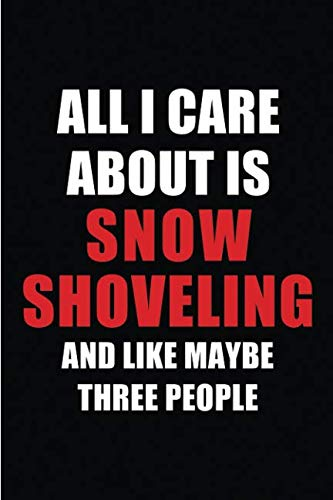 All I Care About is Snow Shoveling and Like Maybe Three People: Blank Lined 6x9 Snow Shoveling Passion and Hobby Journal/Notebooks for passionate ... the ones who eat, sleep and live it forever.