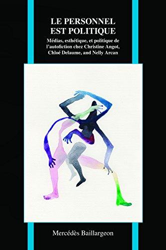 Le Personnel Est Politique: Médias, Esthétique, Et Politique de l'Autofiction Chez Christine Angot, Chloé Delaume, Et Nelly Arcan