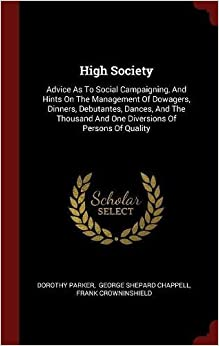 High Society: Advice As To Social Campaigning, And Hints On The Management Of Dowagers, Dinners, Debutantes, Dances, And The Thousand And One Diversions Of Persons Of Quality